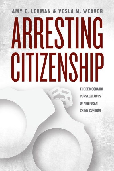 Arresting Citizenship by Amy E. Lerman and Vesla M. Weaver. (Courtesy University of Chicago Press)