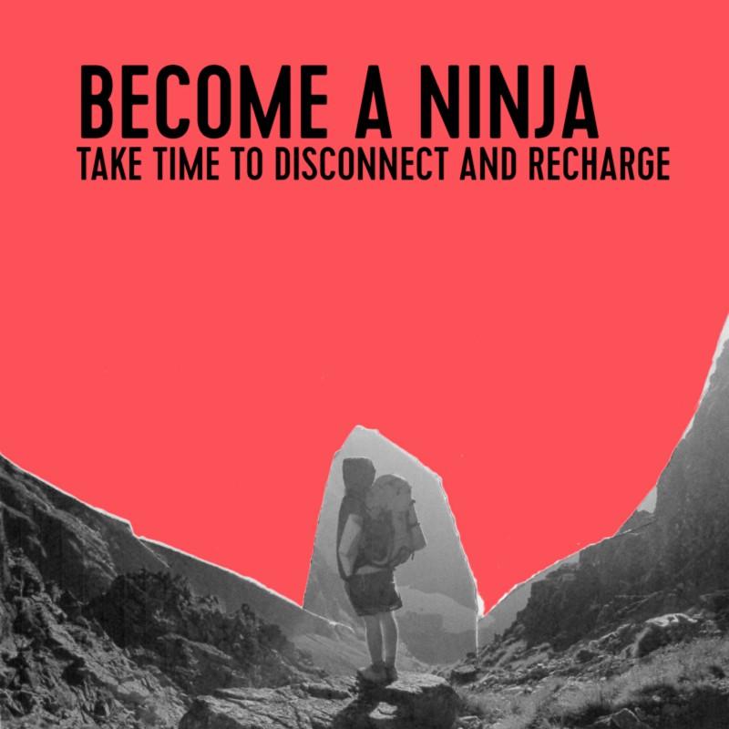 Become a ninja.