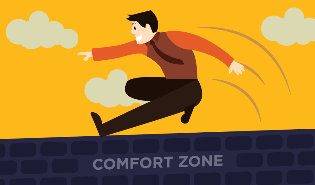 You do need to step out of your comfort zone.